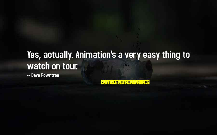 Rowntree Quotes By Dave Rowntree: Yes, actually. Animation's a very easy thing to
