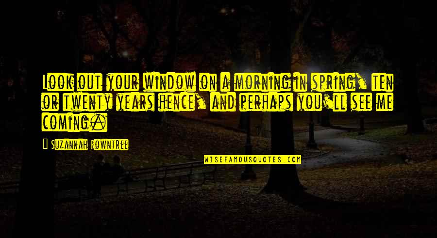 Rowntree Quotes By Suzannah Rowntree: Look out your window on a morning in