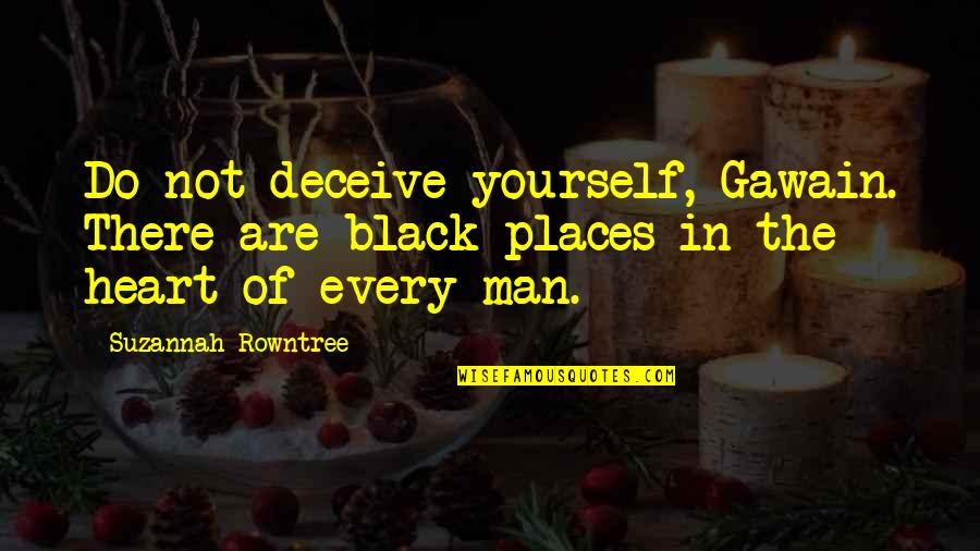 Rowntree Quotes By Suzannah Rowntree: Do not deceive yourself, Gawain. There are black