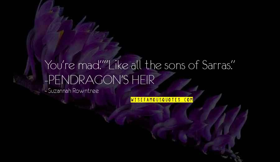 "Rowntree Quotes By Suzannah Rowntree: You're mad.""""Like all the sons of Sarras."" -PENDRAGON'S"