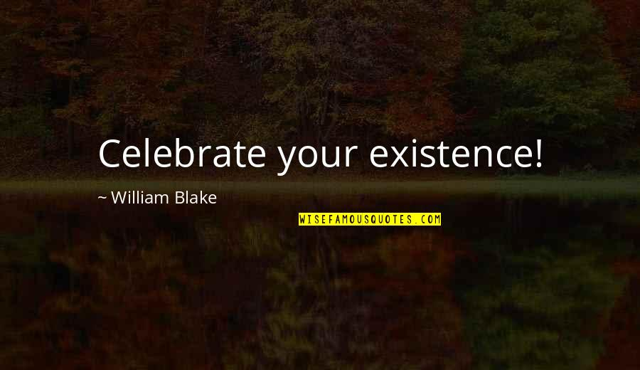 Rowntree Quotes By William Blake: Celebrate your existence!