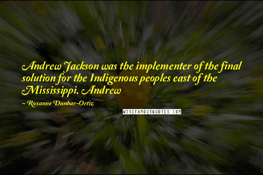Roxanne Dunbar-Ortiz quotes: Andrew Jackson was the implementer of the final solution for the Indigenous peoples east of the Mississippi. Andrew