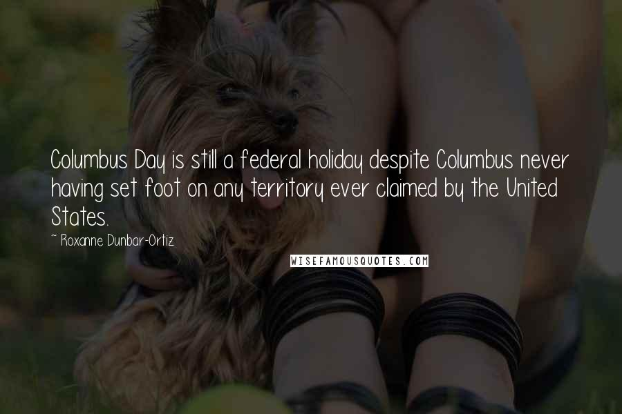 Roxanne Dunbar-Ortiz quotes: Columbus Day is still a federal holiday despite Columbus never having set foot on any territory ever claimed by the United States.