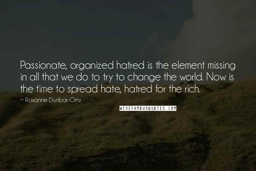Roxanne Dunbar-Ortiz quotes: Passionate, organized hatred is the element missing in all that we do to try to change the world. Now is the time to spread hate, hatred for the rich.