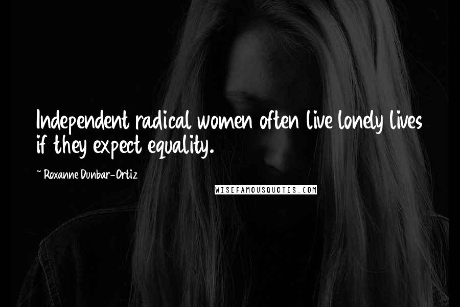Roxanne Dunbar-Ortiz quotes: Independent radical women often live lonely lives if they expect equality.