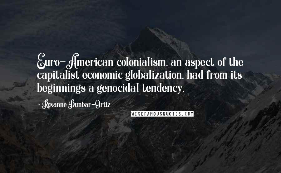 Roxanne Dunbar-Ortiz quotes: Euro-American colonialism, an aspect of the capitalist economic globalization, had from its beginnings a genocidal tendency.