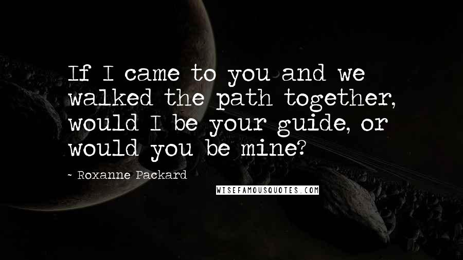 Roxanne Packard quotes: If I came to you and we walked the path together, would I be your guide, or would you be mine?