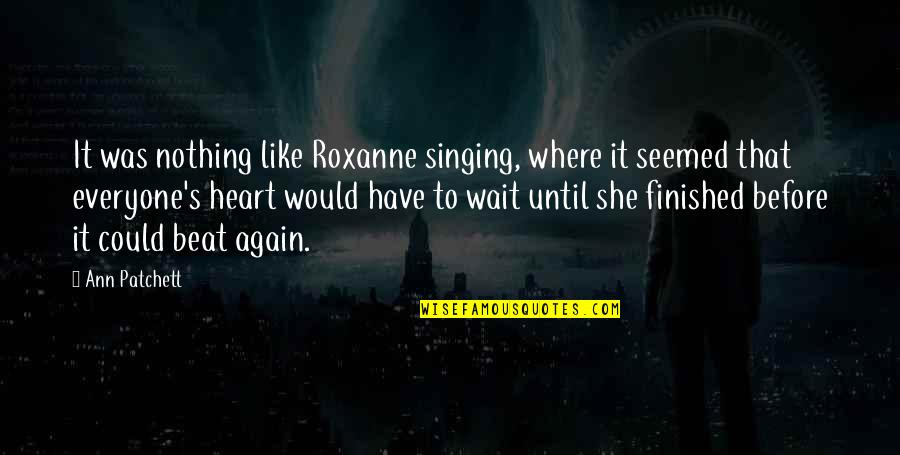 Roxanne Quotes By Ann Patchett: It was nothing like Roxanne singing, where it