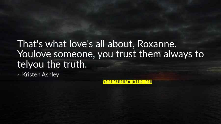 Roxanne Quotes By Kristen Ashley: That's what love's all about, Roxanne. Youlove someone,