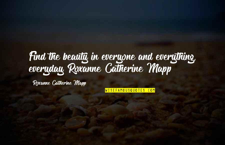 Roxanne Quotes By Roxanne Catherine Mapp: Find the beauty in everyone and everything, everyday!Roxanne