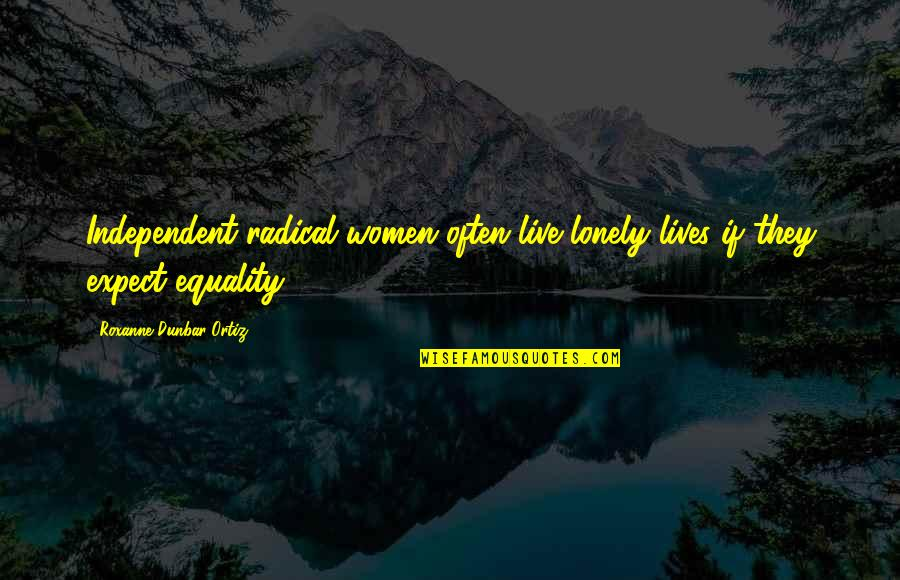 Roxanne Quotes By Roxanne Dunbar-Ortiz: Independent radical women often live lonely lives if