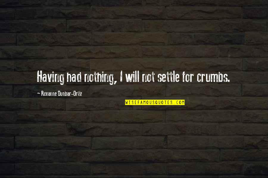 Roxanne Quotes By Roxanne Dunbar-Ortiz: Having had nothing, I will not settle for