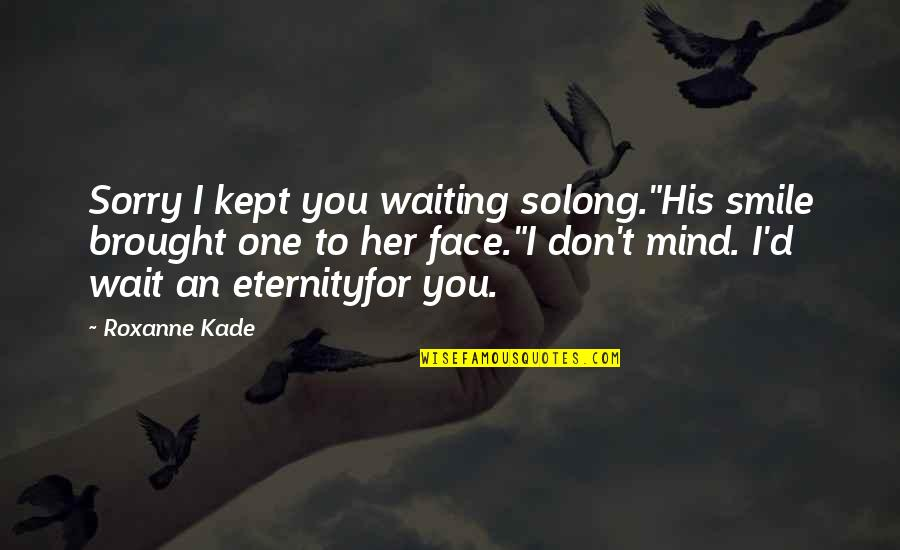 """Roxanne Quotes By Roxanne Kade: Sorry I kept you waiting solong.""""His smile brought"""