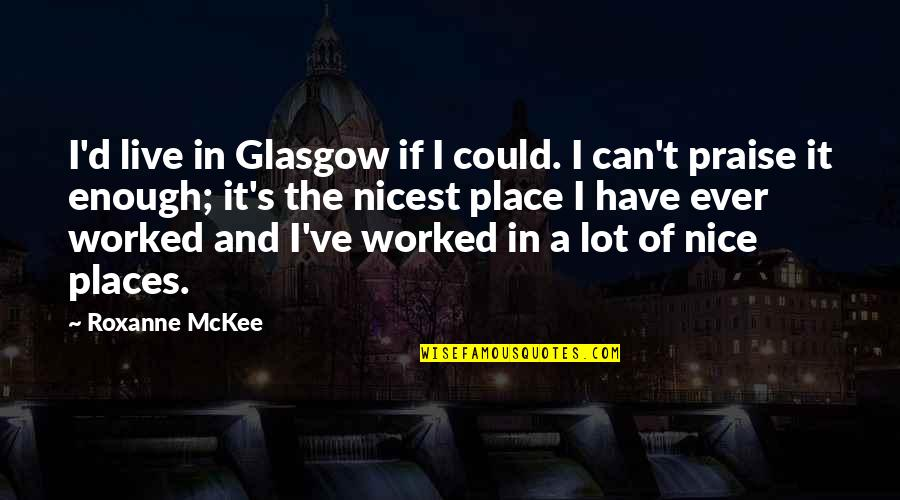 Roxanne Quotes By Roxanne McKee: I'd live in Glasgow if I could. I