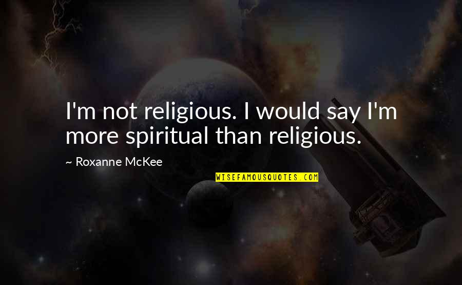 Roxanne Quotes By Roxanne McKee: I'm not religious. I would say I'm more