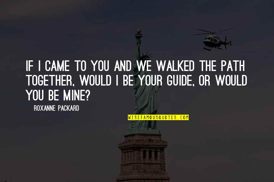 Roxanne Quotes By Roxanne Packard: If I came to you and we walked