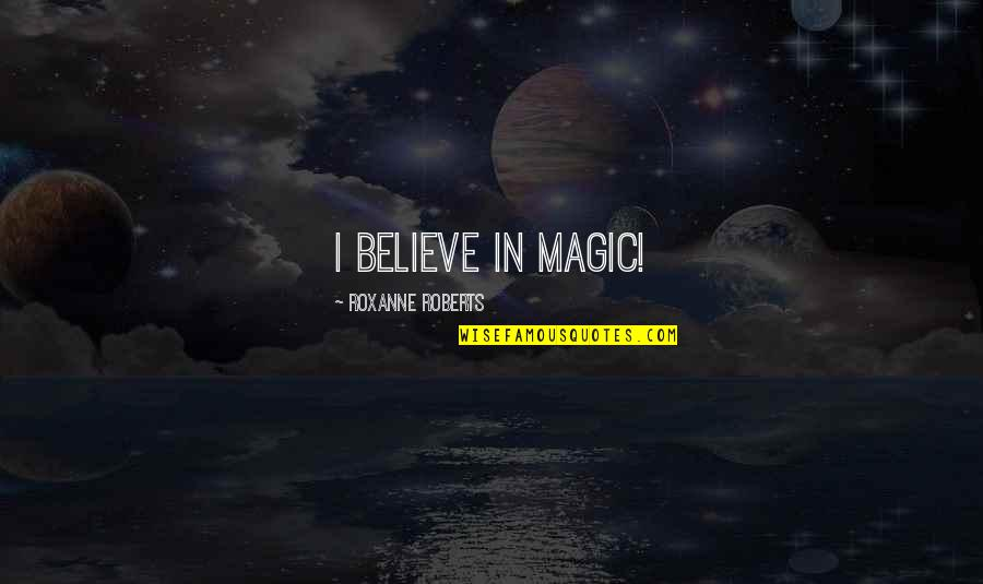 Roxanne Quotes By Roxanne Roberts: I believe in magic!