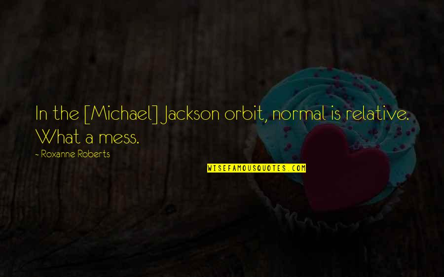Roxanne Quotes By Roxanne Roberts: In the [Michael] Jackson orbit, normal is relative.