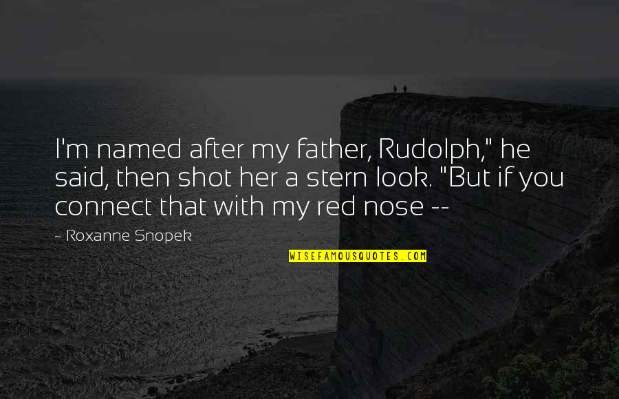 """Roxanne Quotes By Roxanne Snopek: I'm named after my father, Rudolph,"""" he said,"""