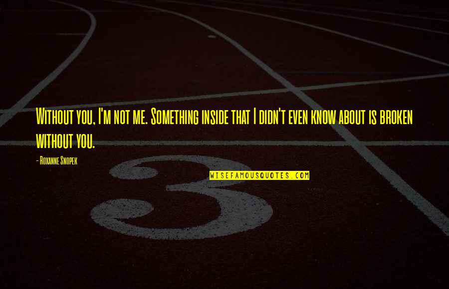 Roxanne Quotes By Roxanne Snopek: Without you, I'm not me. Something inside that