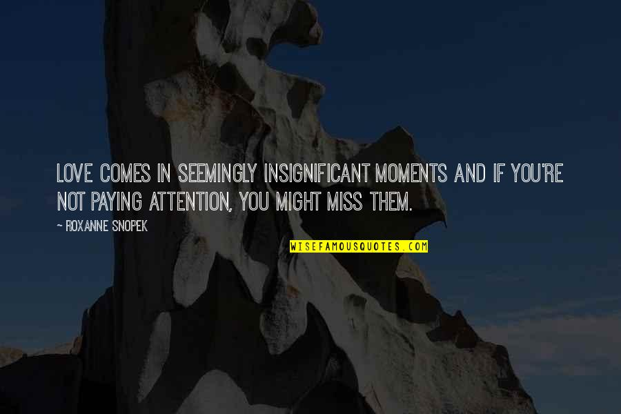 Roxanne Quotes By Roxanne Snopek: Love comes in seemingly insignificant moments and if