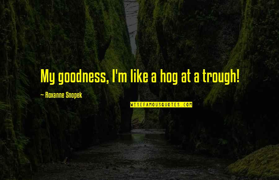 Roxanne Quotes By Roxanne Snopek: My goodness, I'm like a hog at a