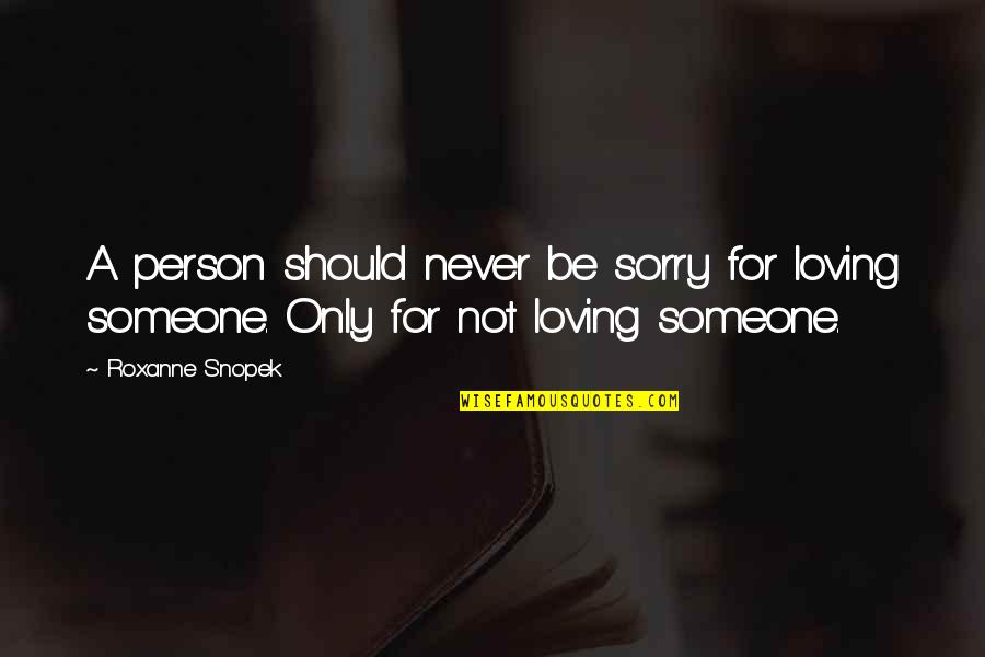 Roxanne Quotes By Roxanne Snopek: A person should never be sorry for loving