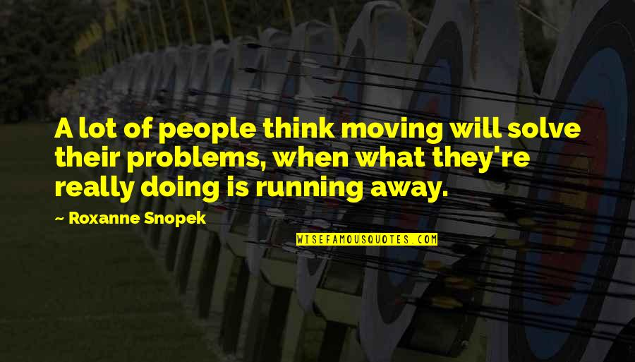 Roxanne Quotes By Roxanne Snopek: A lot of people think moving will solve