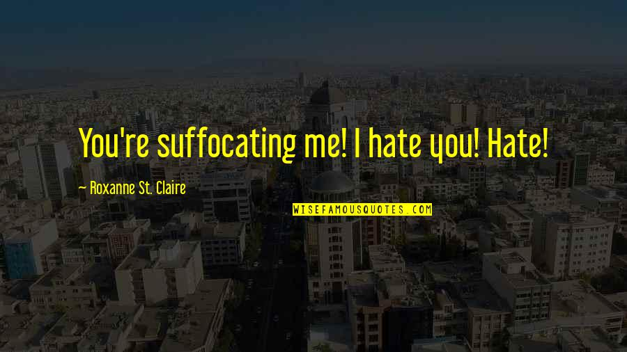 Roxanne Quotes By Roxanne St. Claire: You're suffocating me! I hate you! Hate!