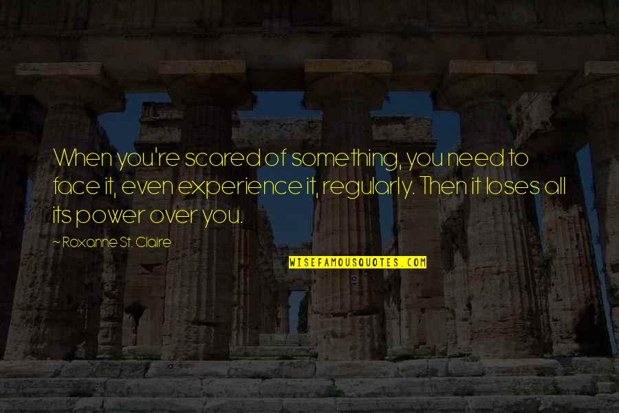 Roxanne Quotes By Roxanne St. Claire: When you're scared of something, you need to