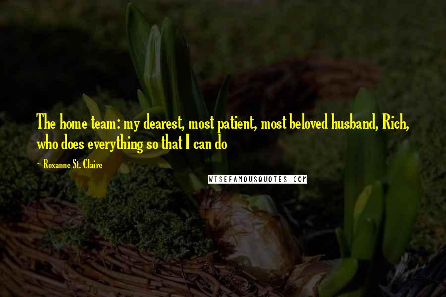 Roxanne St. Claire quotes: The home team: my dearest, most patient, most beloved husband, Rich, who does everything so that I can do