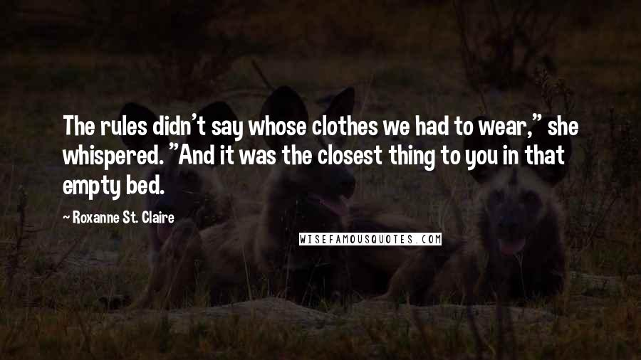 """Roxanne St. Claire quotes: The rules didn't say whose clothes we had to wear,"""" she whispered. """"And it was the closest thing to you in that empty bed."""