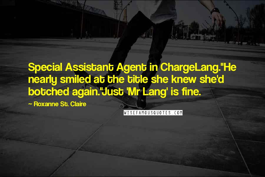 """Roxanne St. Claire quotes: Special Assistant Agent in ChargeLang.""""He nearly smiled at the title she knew she'd botched again.""""Just 'Mr Lang' is fine."""