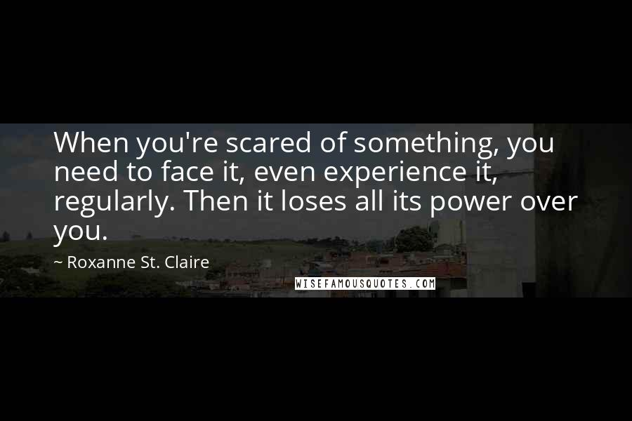 Roxanne St. Claire quotes: When you're scared of something, you need to face it, even experience it, regularly. Then it loses all its power over you.