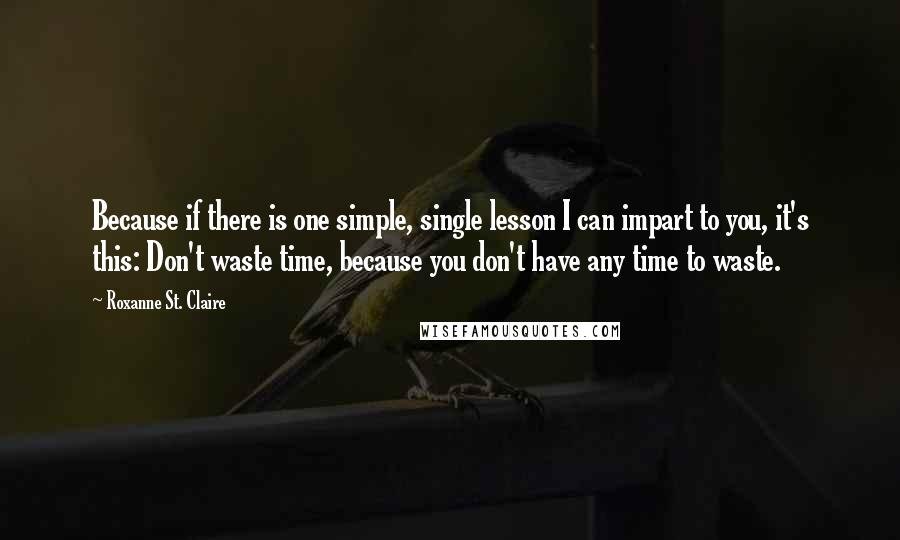 Roxanne St. Claire quotes: Because if there is one simple, single lesson I can impart to you, it's this: Don't waste time, because you don't have any time to waste.