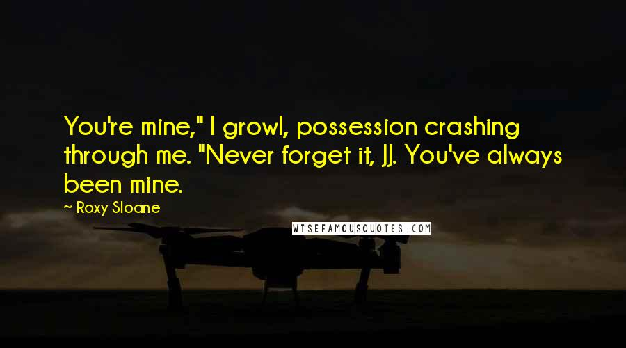 "Roxy Sloane quotes: You're mine,"" I growl, possession crashing through me. ""Never forget it, JJ. You've always been mine."