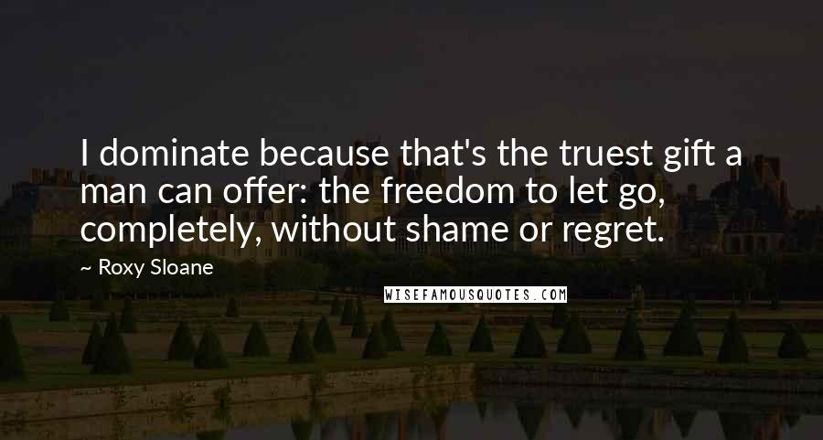 Roxy Sloane quotes: I dominate because that's the truest gift a man can offer: the freedom to let go, completely, without shame or regret.