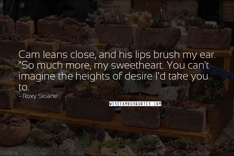 """Roxy Sloane quotes: Cam leans close, and his lips brush my ear. """"So much more, my sweetheart. You can't imagine the heights of desire I'd take you to."""