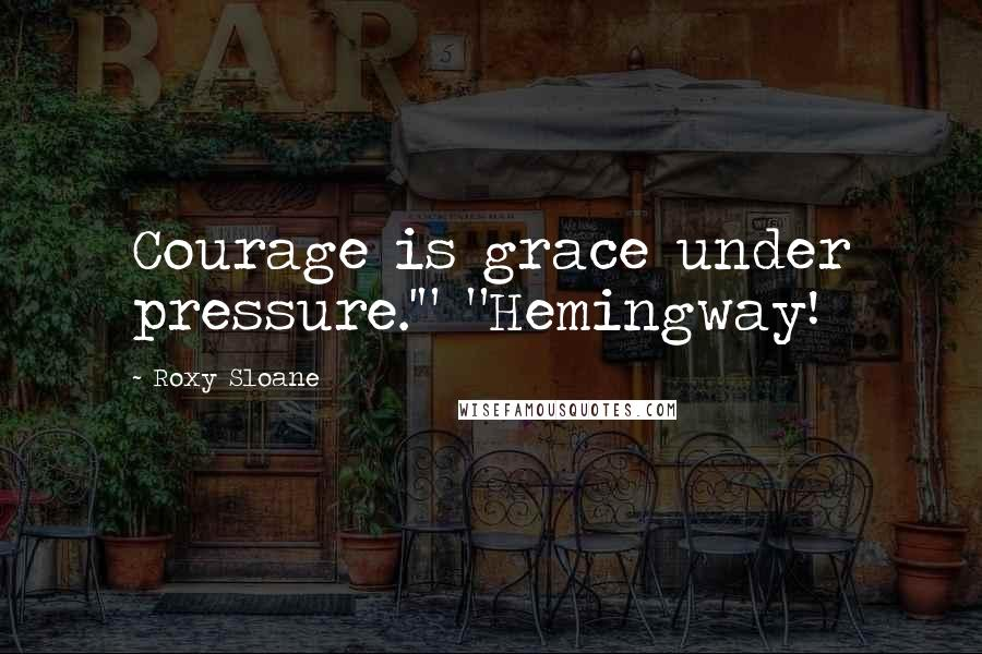 "Roxy Sloane quotes: Courage is grace under pressure.'"" ""Hemingway!"