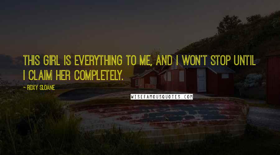 Roxy Sloane quotes: This girl is everything to me, and I won't stop until I claim her completely.
