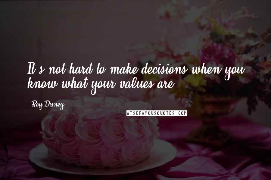 Roy Disney quotes: It's not hard to make decisions when you know what your values are.