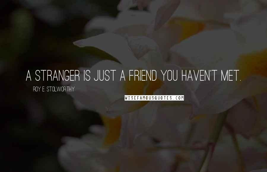 Roy E. Stolworthy quotes: A stranger is just a friend you haven't met.