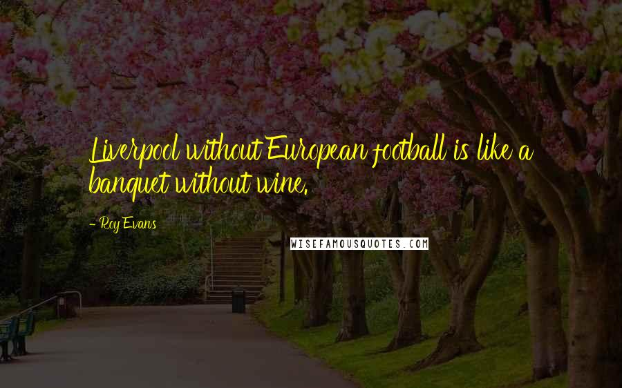 Roy Evans quotes: Liverpool without European football is like a banquet without wine.