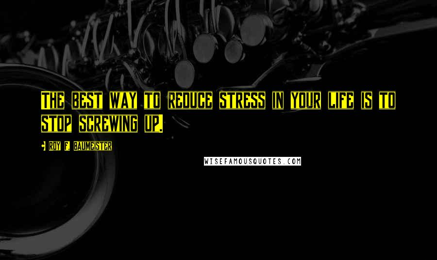 Roy F. Baumeister quotes: The best way to reduce stress in your life is to stop screwing up.