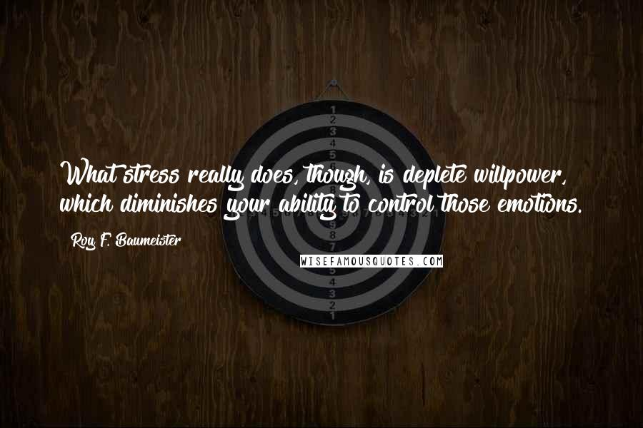 Roy F. Baumeister quotes: What stress really does, though, is deplete willpower, which diminishes your ability to control those emotions.