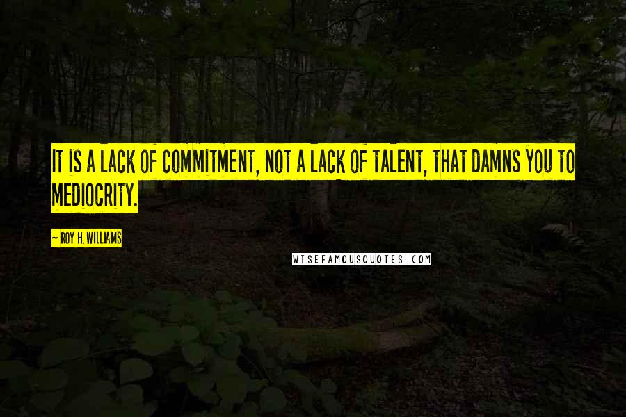 Roy H. Williams quotes: It is a lack of commitment, not a lack of talent, that damns you to mediocrity.