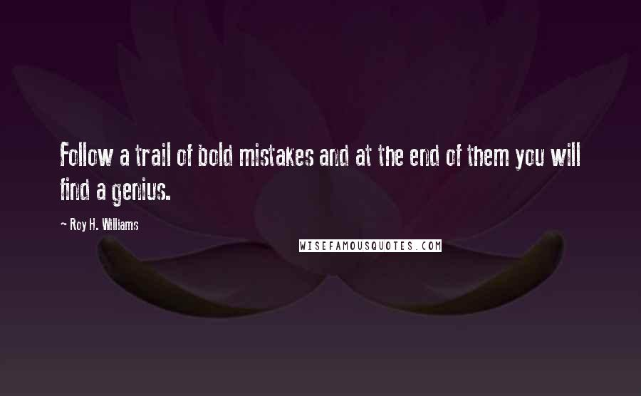 Roy H. Williams quotes: Follow a trail of bold mistakes and at the end of them you will find a genius.