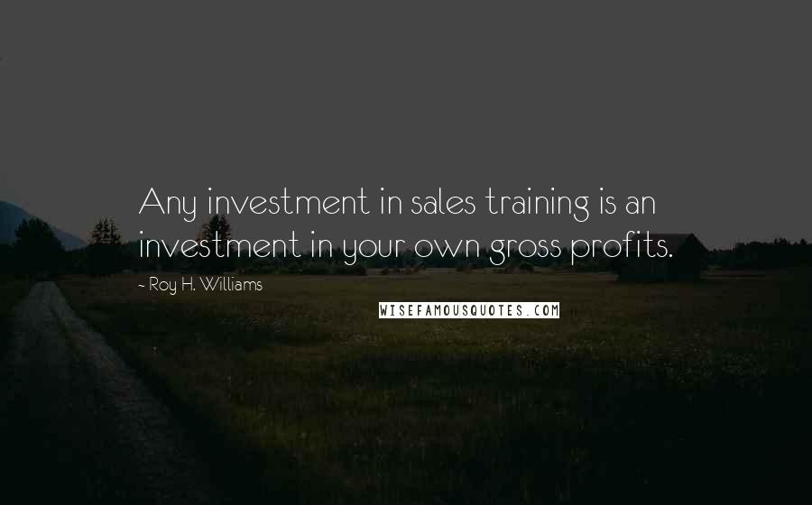 Roy H. Williams quotes: Any investment in sales training is an investment in your own gross profits.