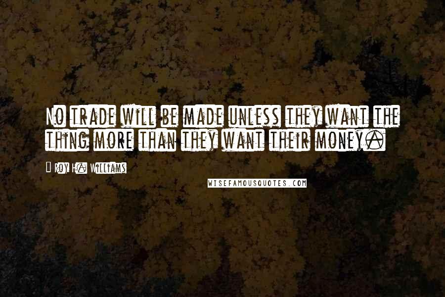 Roy H. Williams quotes: No trade will be made unless they want the thing more than they want their money.