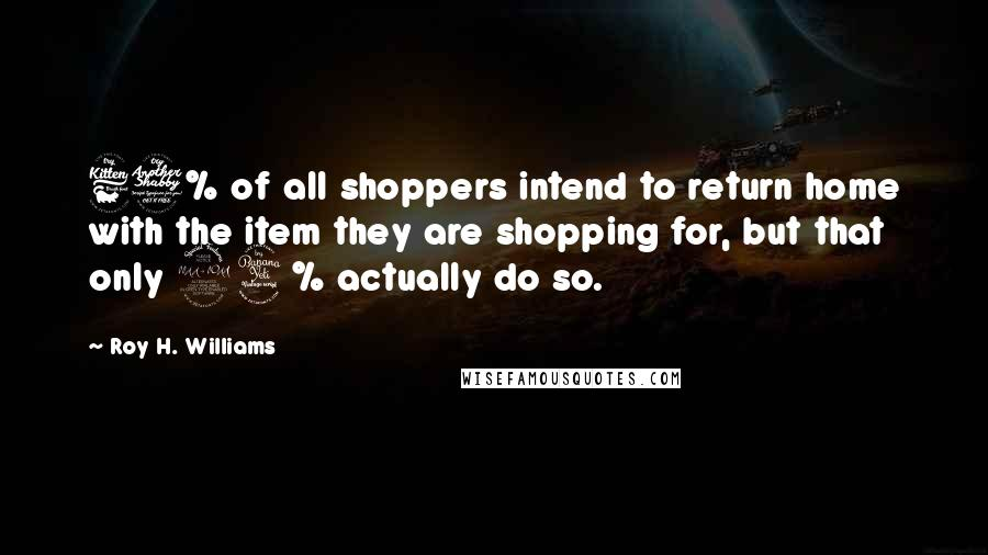 Roy H. Williams quotes: 67% of all shoppers intend to return home with the item they are shopping for, but that only 24% actually do so.